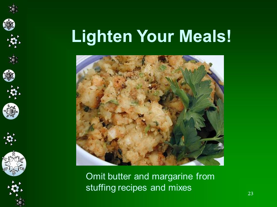 23 Lighten Your Meals! Omit butter and margarine from stuffing recipes and mixes