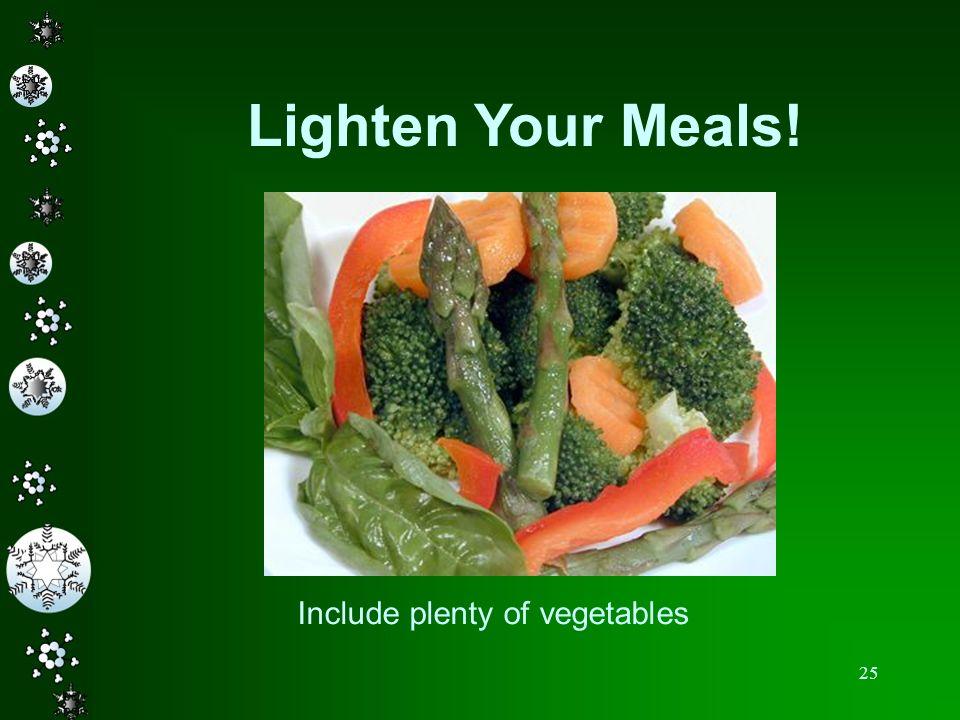 25 Lighten Your Meals! Include plenty of vegetables