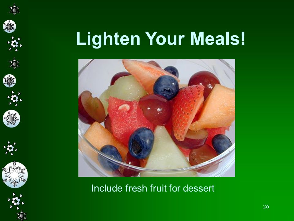 26 Lighten Your Meals! Include fresh fruit for dessert