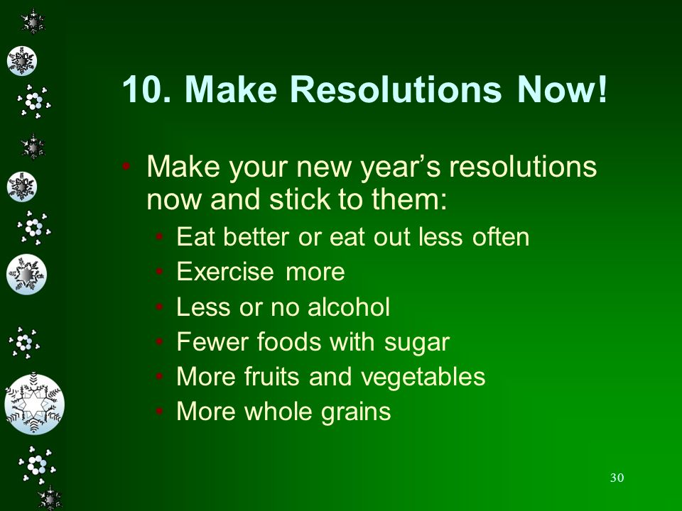 30 10. Make Resolutions Now! Make your new years resolutions now and stick to them: Eat better or eat out less often Exercise more Less or no alcohol