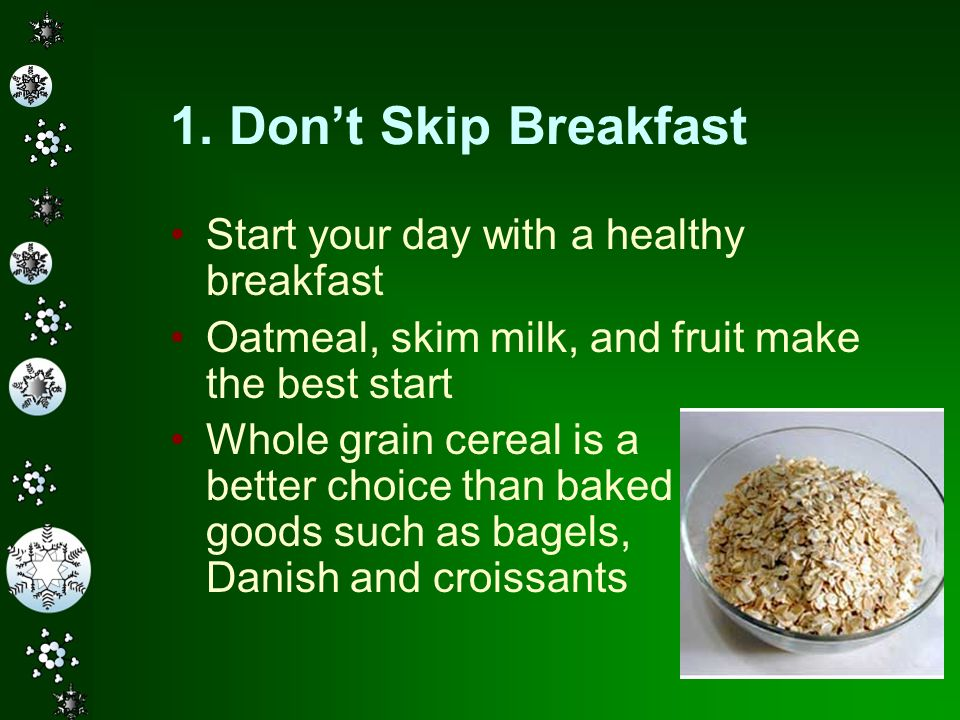 8 1. Dont Skip Breakfast Start your day with a healthy breakfast Oatmeal, skim milk, and fruit make the best start Whole grain cereal is a better choi