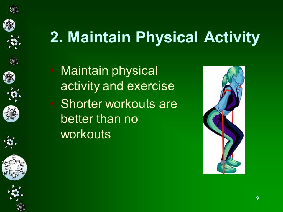 9 2. Maintain Physical Activity Maintain physical activity and exercise Shorter workouts are better than no workouts