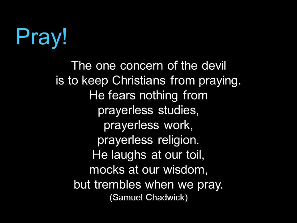 Pray! The one concern of the devil is to keep Christians from praying. He fears nothing from prayerless studies, prayerless work, prayerless religion.