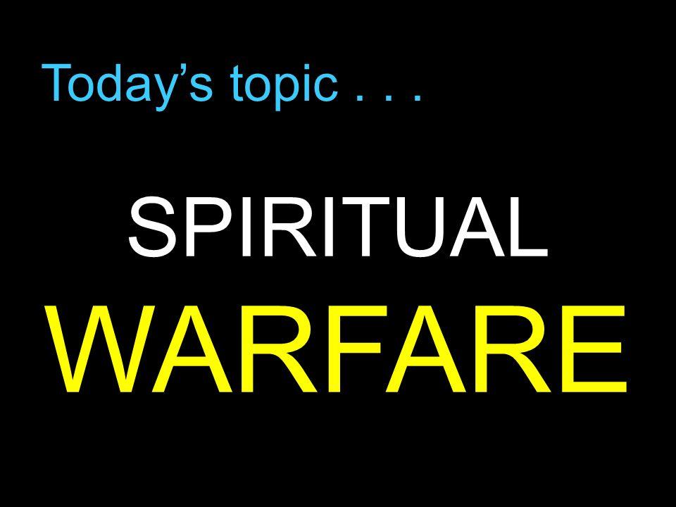 Todays topic... SPIRITUAL WARFARE