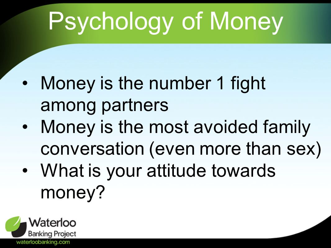 Psychology of Money Money is the number 1 fight among partners Money is the most avoided family conversation (even more than sex) What is your attitud