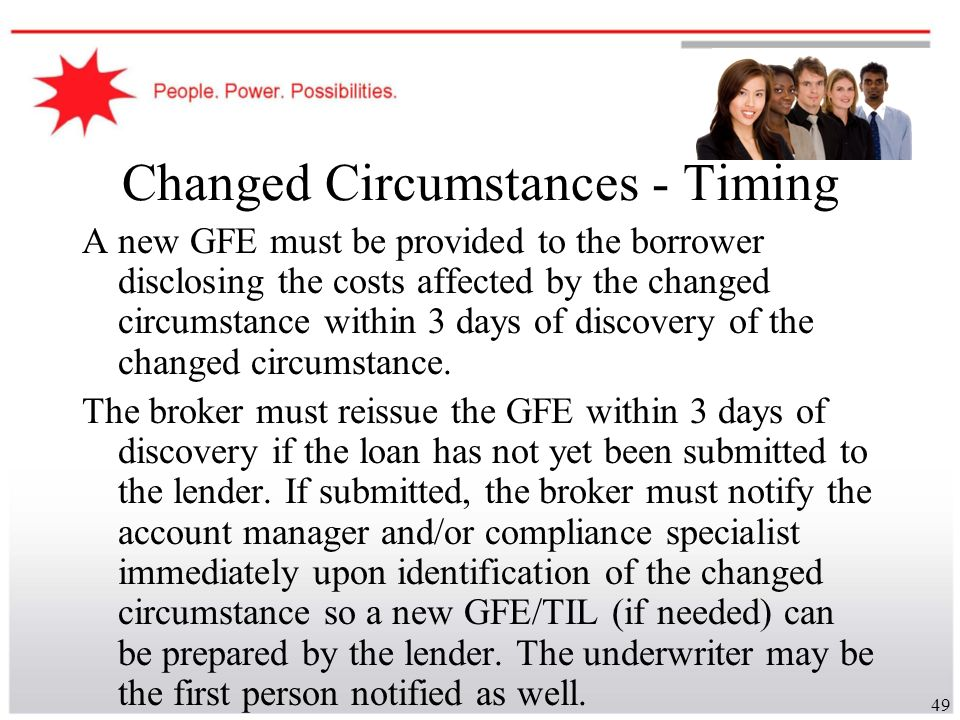 49 Changed Circumstances - Timing A new GFE must be provided to the borrower disclosing the costs affected by the changed circumstance within 3 days o