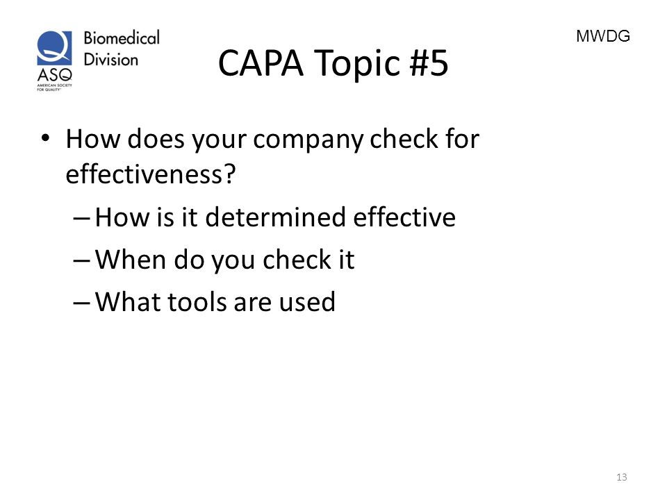 MWDG CAPA Topic #5 How does your company check for effectiveness? – How is it determined effective – When do you check it – What tools are used 13