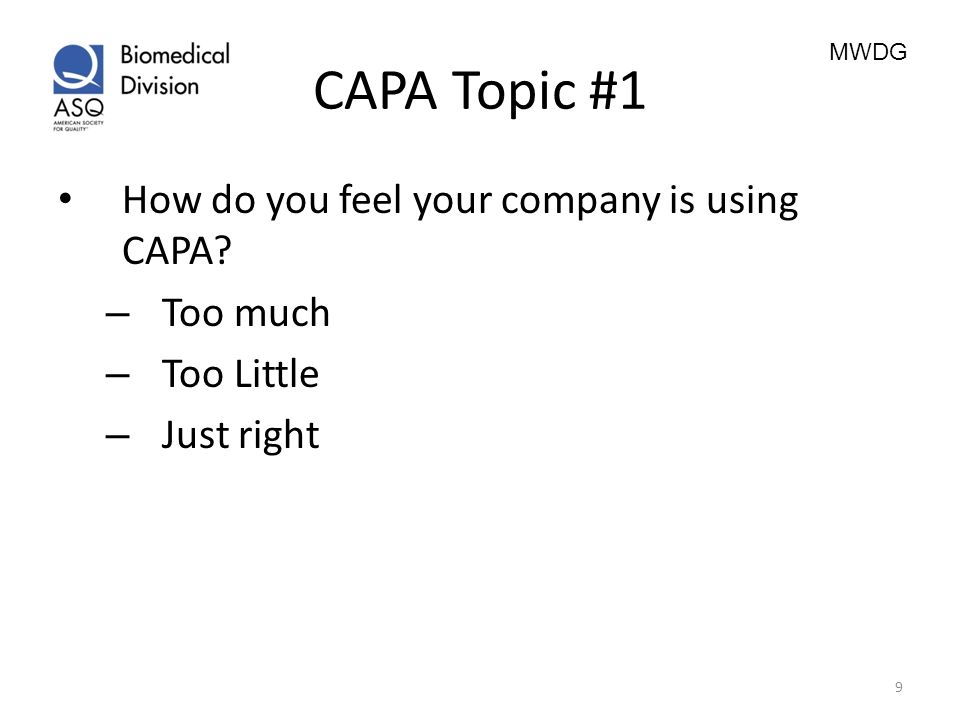 MWDG CAPA Topic #1 How do you feel your company is using CAPA? – Too much – Too Little – Just right 9