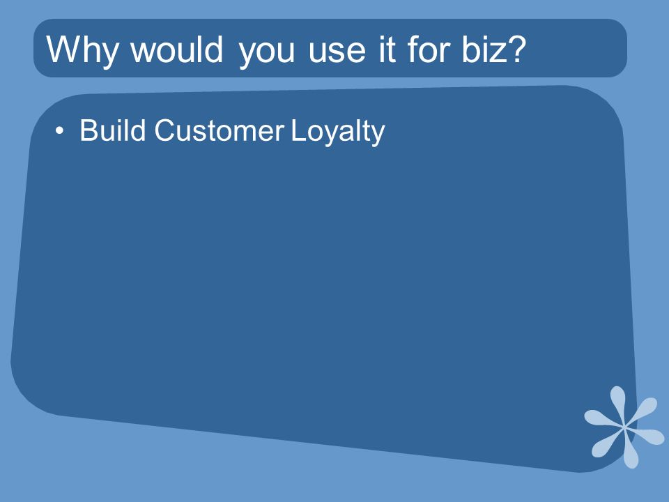 Why would you use it for biz Build Customer Loyalty