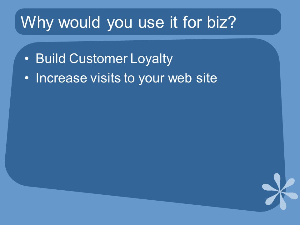 Why would you use it for biz Build Customer Loyalty Increase visits to your web site