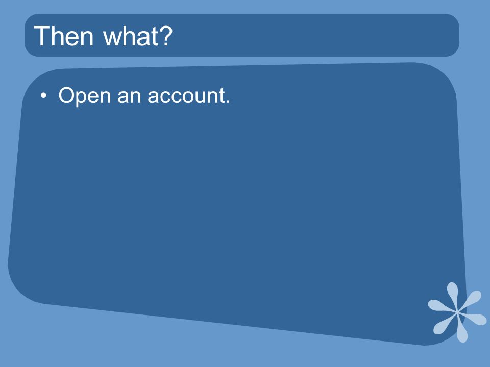 Then what Open an account.