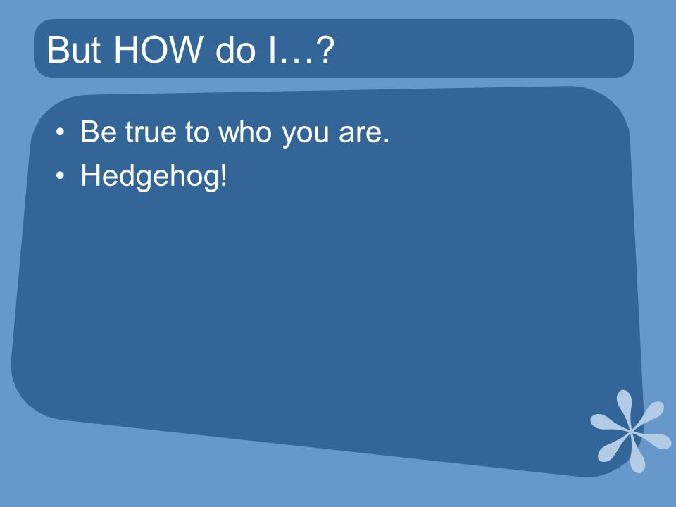 But HOW do I… Be true to who you are. Hedgehog!