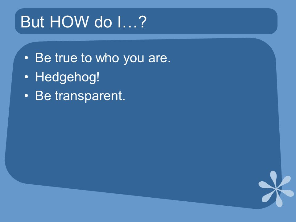 But HOW do I… Be true to who you are. Hedgehog! Be transparent.