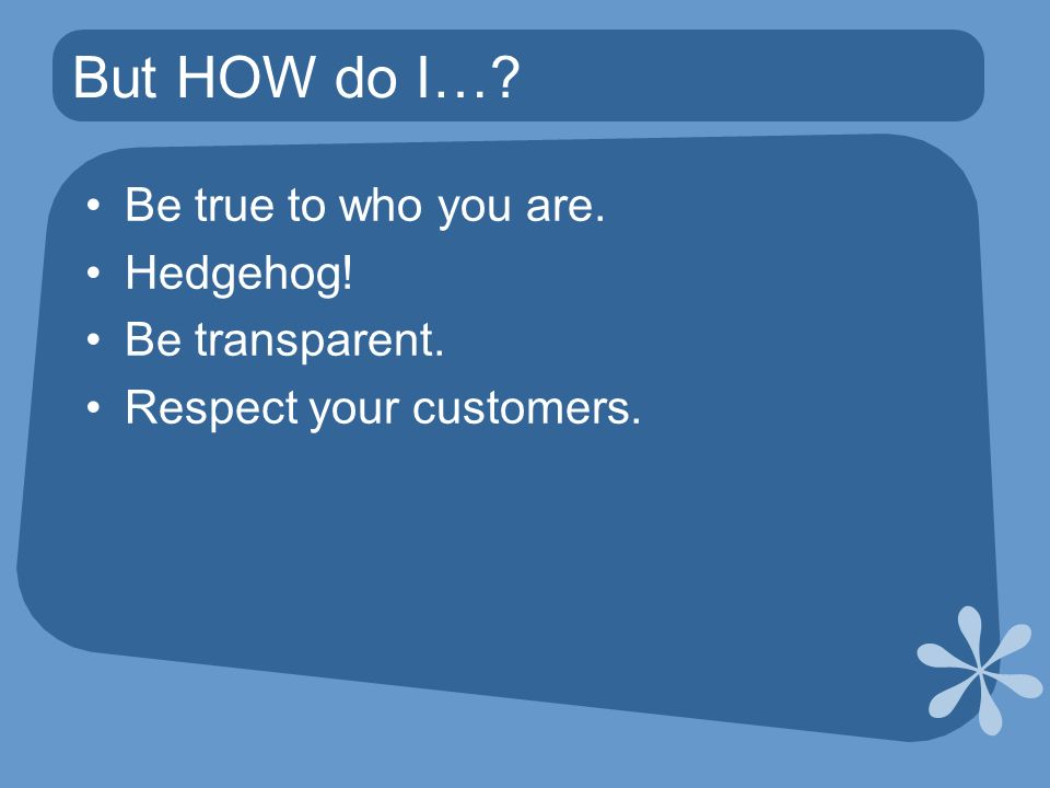 But HOW do I… Be true to who you are. Hedgehog! Be transparent. Respect your customers.