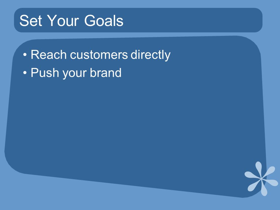 Set Your Goals Reach customers directly Push your brand