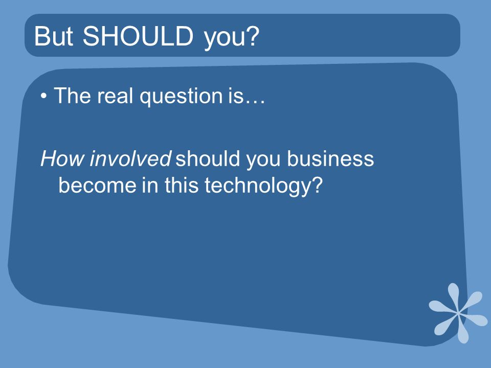 But SHOULD you The real question is… How involved should you business become in this technology