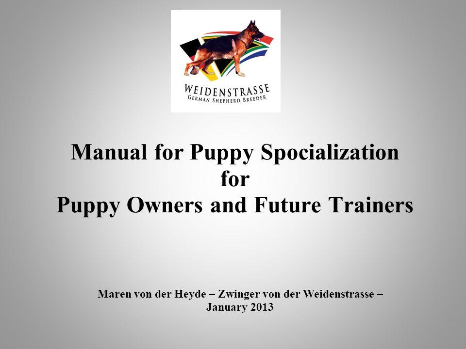 Manual for Puppy Spocialization for Puppy Owners and Future Trainers Maren von der Heyde – Zwinger von der Weidenstrasse – January 2013