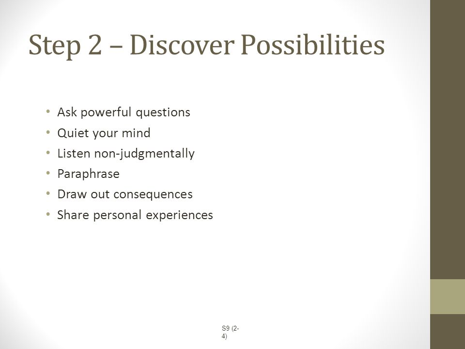 Step 2 – Discover Possibilities Ask powerful questions Quiet your mind Listen non-judgmentally Paraphrase Draw out consequences Share personal experie
