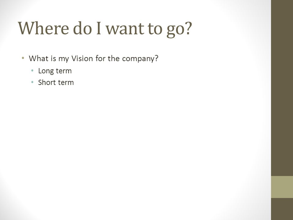 Where do I want to go? What is my Vision for the company? Long term Short term
