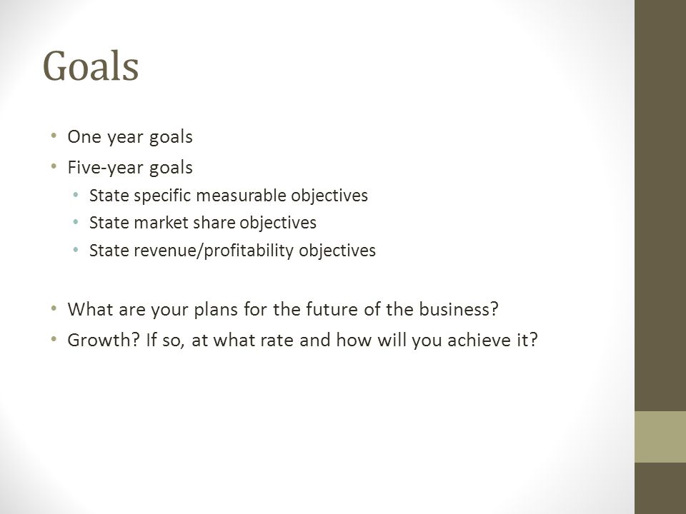 Goals One year goals Five-year goals State specific measurable objectives State market share objectives State revenue/profitability objectives What ar
