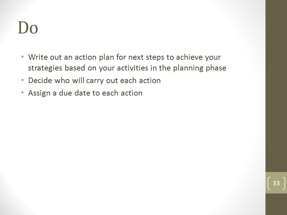 Write out an action plan for next steps to achieve your strategies based on your activities in the planning phase Decide who will carry out each actio