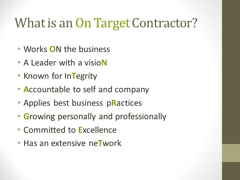 What is an On Target Contractor? Works ON the business A Leader with a visioN Known for InTegrity Accountable to self and company Applies best busines