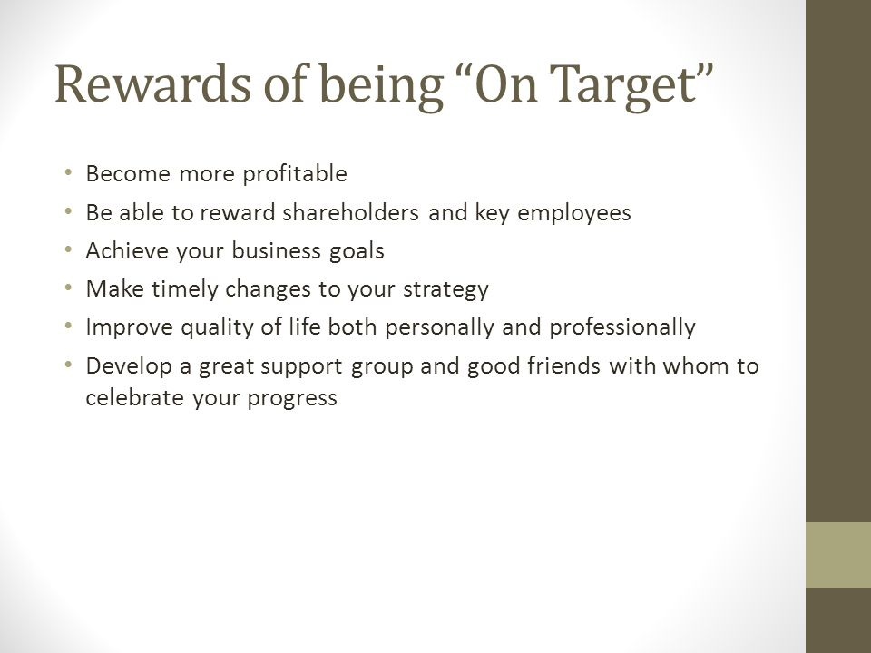 Become more profitable Be able to reward shareholders and key employees Achieve your business goals Make timely changes to your strategy Improve quali