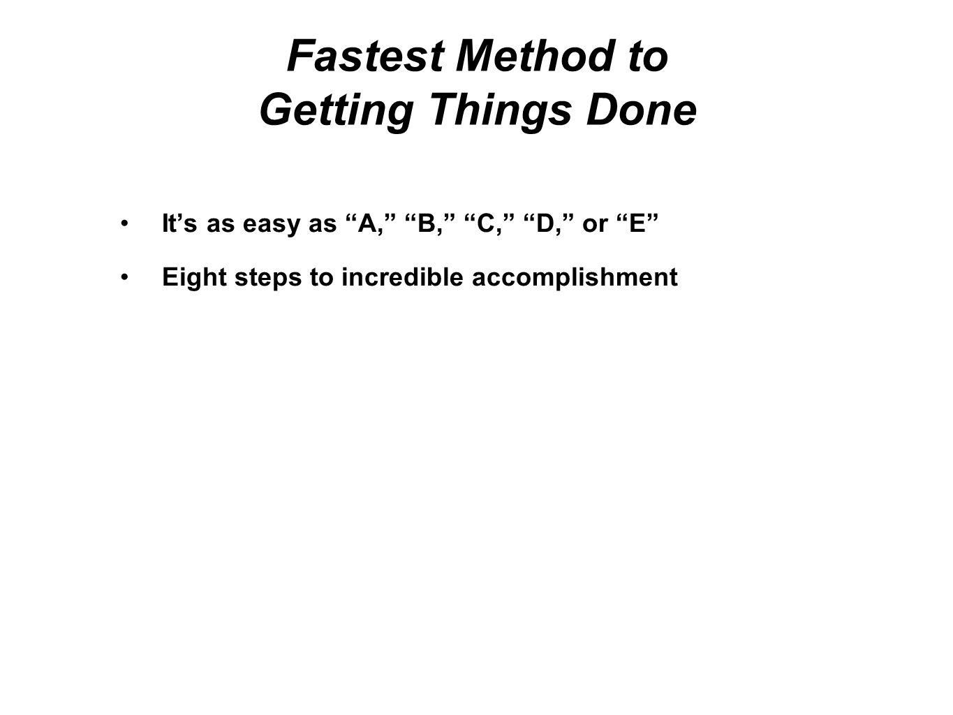 Fastest Method to Getting Things Done Step 1 - Make a list of all the things you have to do Step 2 - Put an A, B, C, D, or E, according to the following: A - a task you have to do, there will be serious consequences if you do not do it B - a task it would be great to do, there will be some consequences if you do not do it C - a task that would not make a difference if it was not done, a waste of your precious time D - a task you should delegate, do not do this task if someone else can E - a task you should eliminate, do not do these tasks