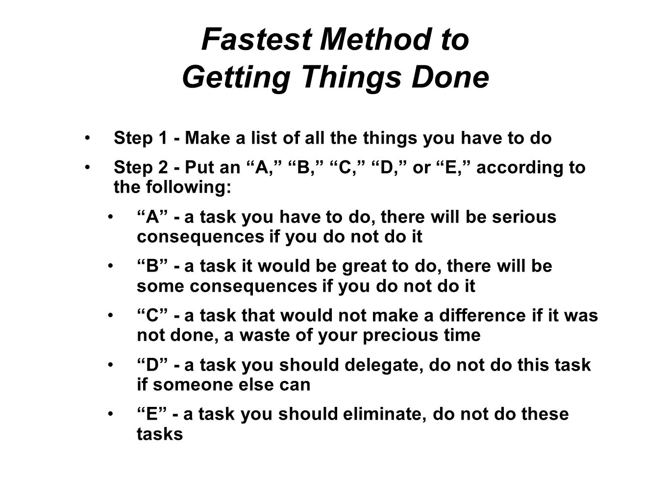 Fastest Method to Getting Things Done contd Step 3 - transfer all the As to another new list Step 4 - on the A list, put a 1 next to the most important task, put a 2 next to the next most important task and so on until all the tasks are labeled with numbers.
