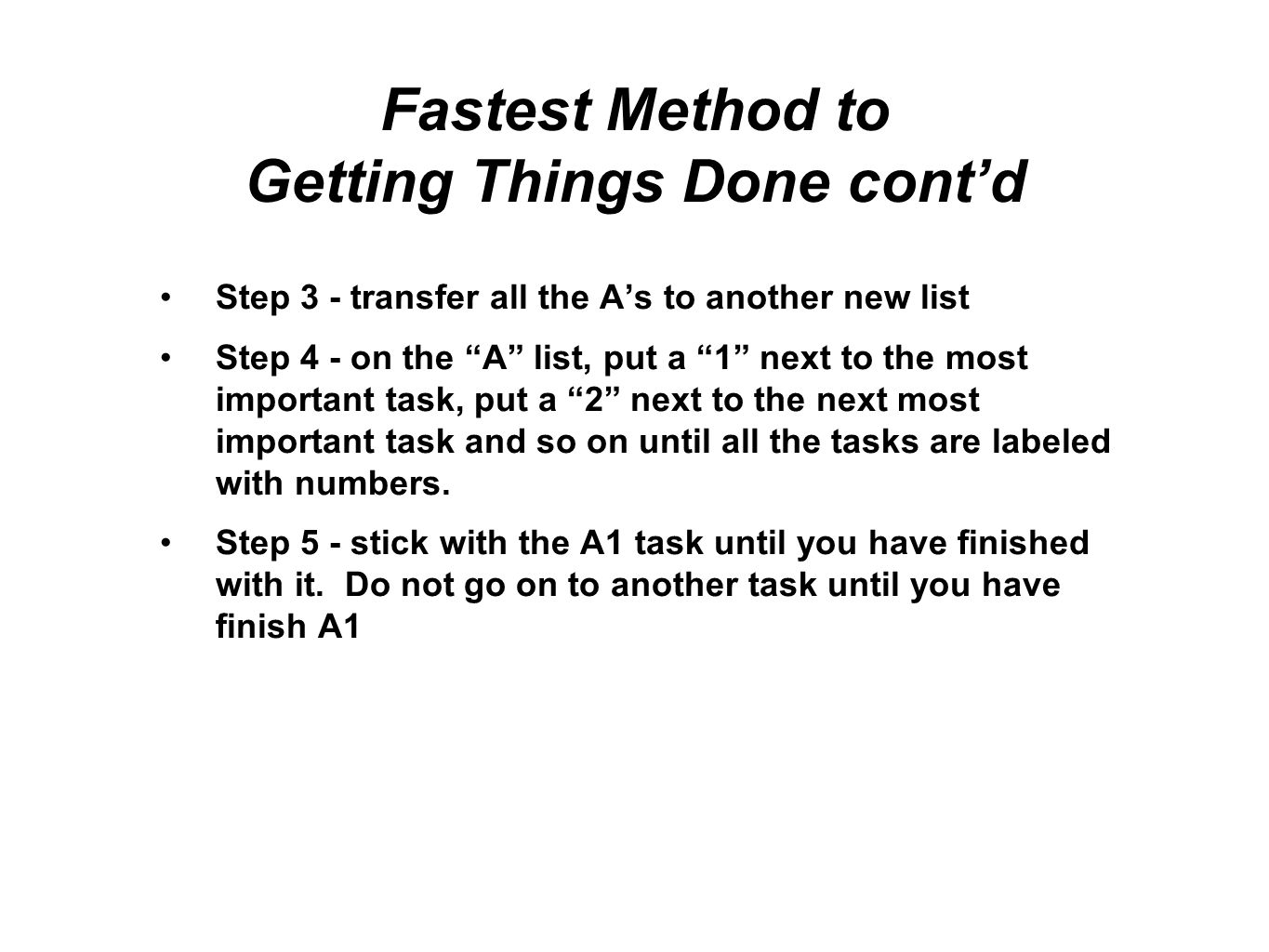 Fastest Method to Getting Things Done contd Steps 6 to n - do tasks A3 to An in order, stick with each task until it is done Step n+1 - when all the A tasks are done, go on to the B tasks using the same method Step n+2 - when all the A and B tasks are done, you are done