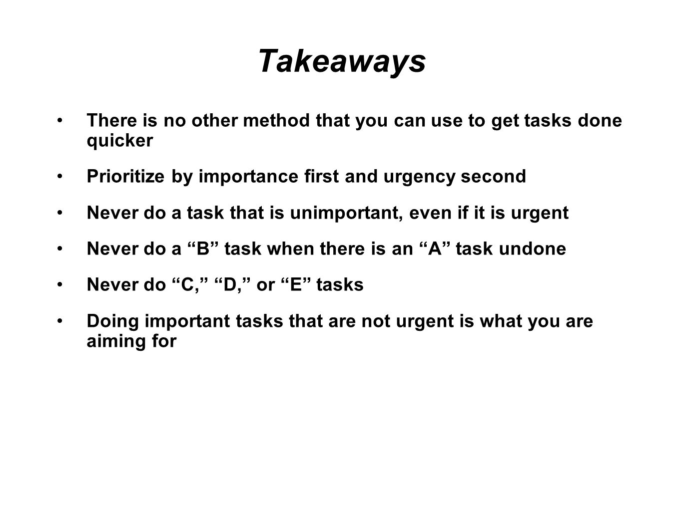 Takeaways There is no other method that you can use to get tasks done quicker Prioritize by importance first and urgency second Never do a task that is unimportant, even if it is urgent Never do a B task when there is an A task undone Never do C, D, or E tasks Doing important tasks that are not urgent is what you are aiming for