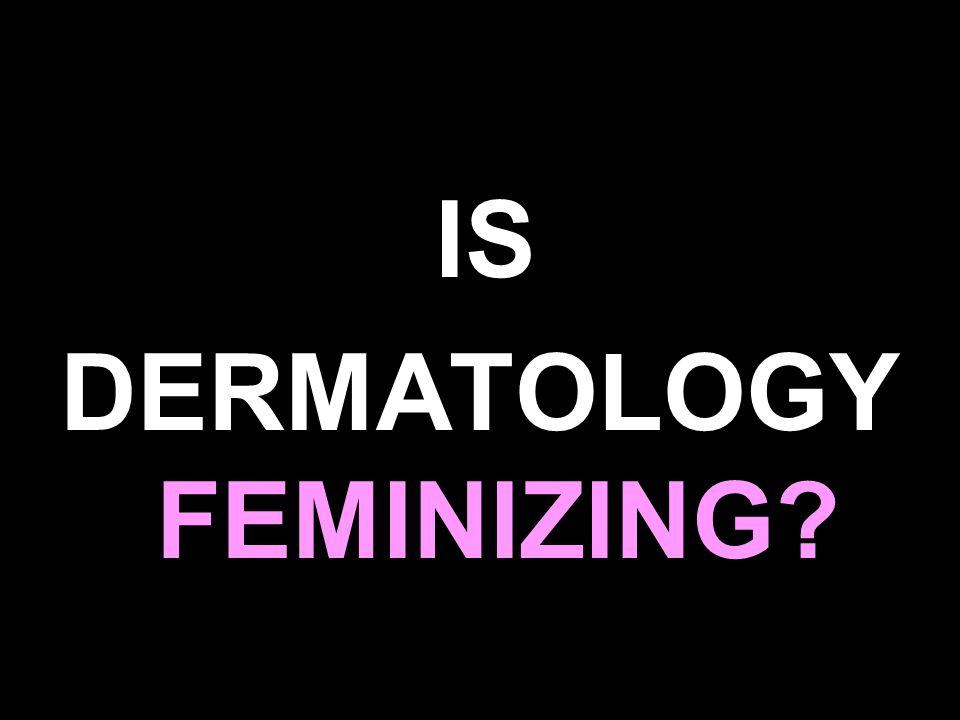 IS DERMATOLOGY FEMINIZING?
