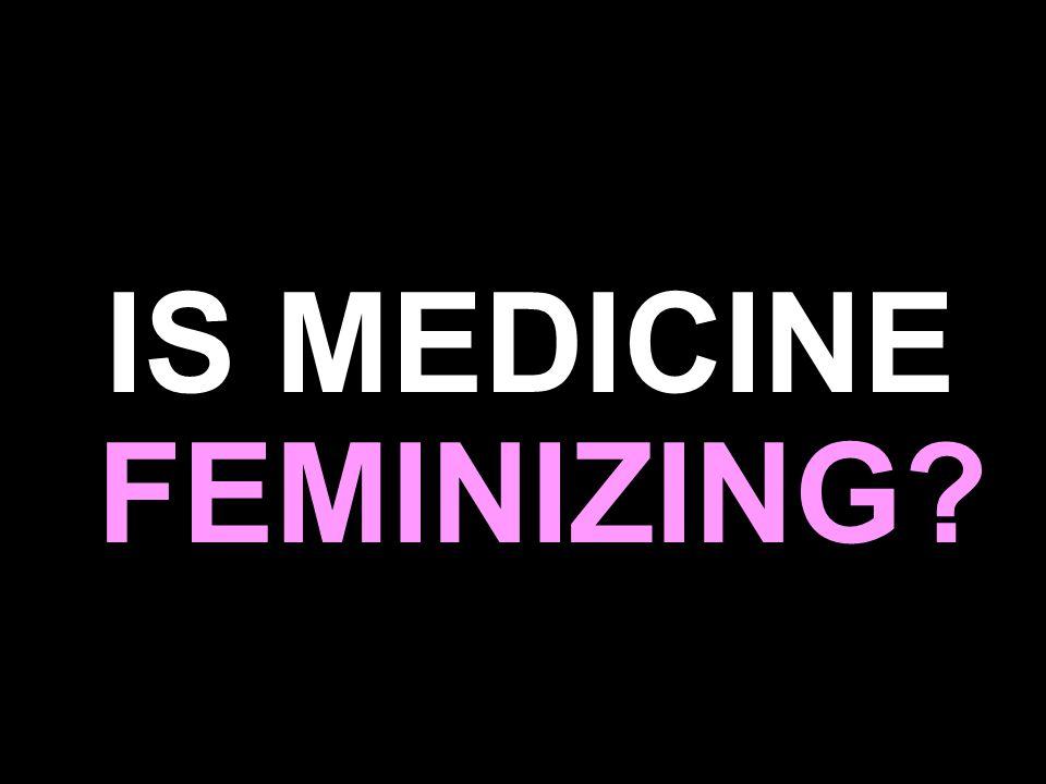 IS MEDICINE FEMINIZING?