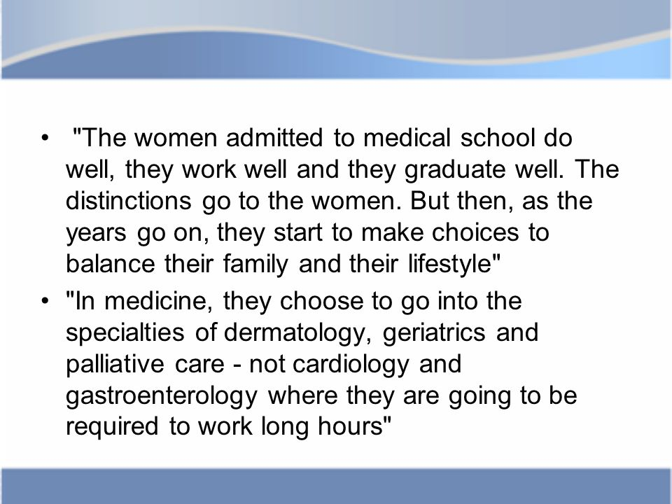 The women admitted to medical school do well, they work well and they graduate well.