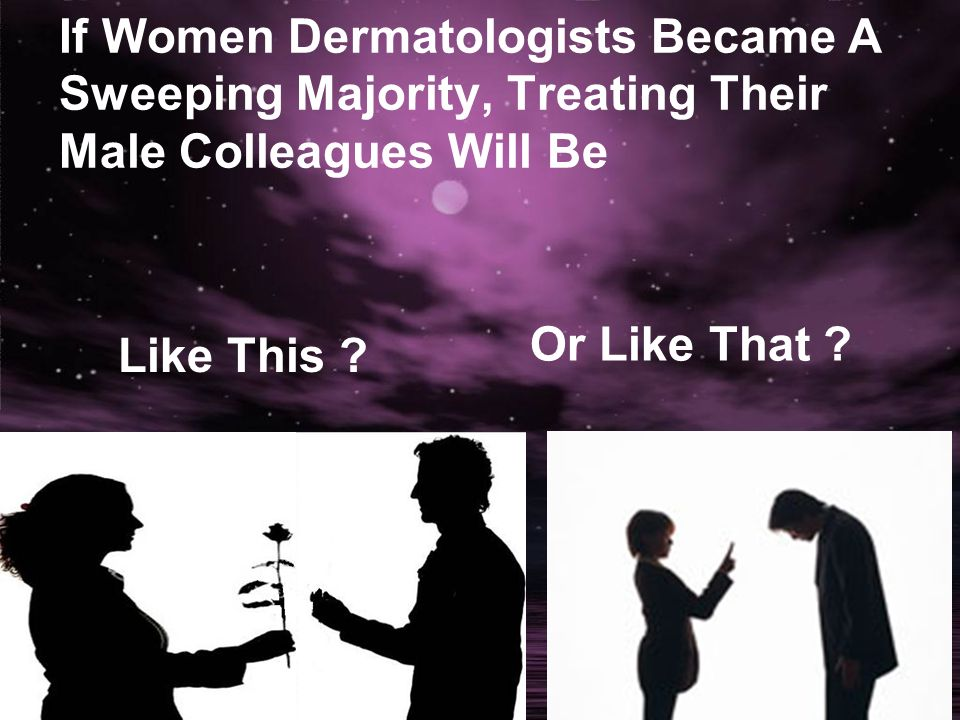 If Women Dermatologists Became A Sweeping Majority, Treating Their Male Colleagues Will Be Or Like That ? Like This ?