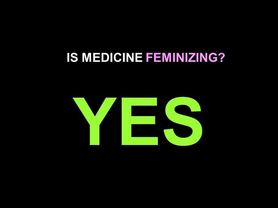 IS MEDICINE FEMINIZING? YES