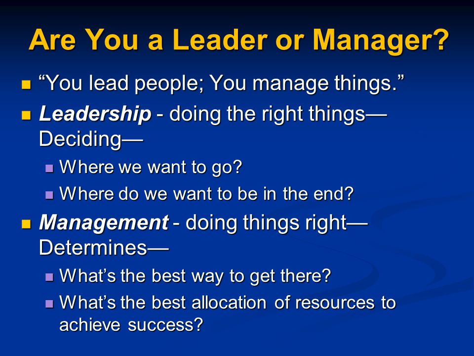 Are You a Leader or Manager. You lead people; You manage things.