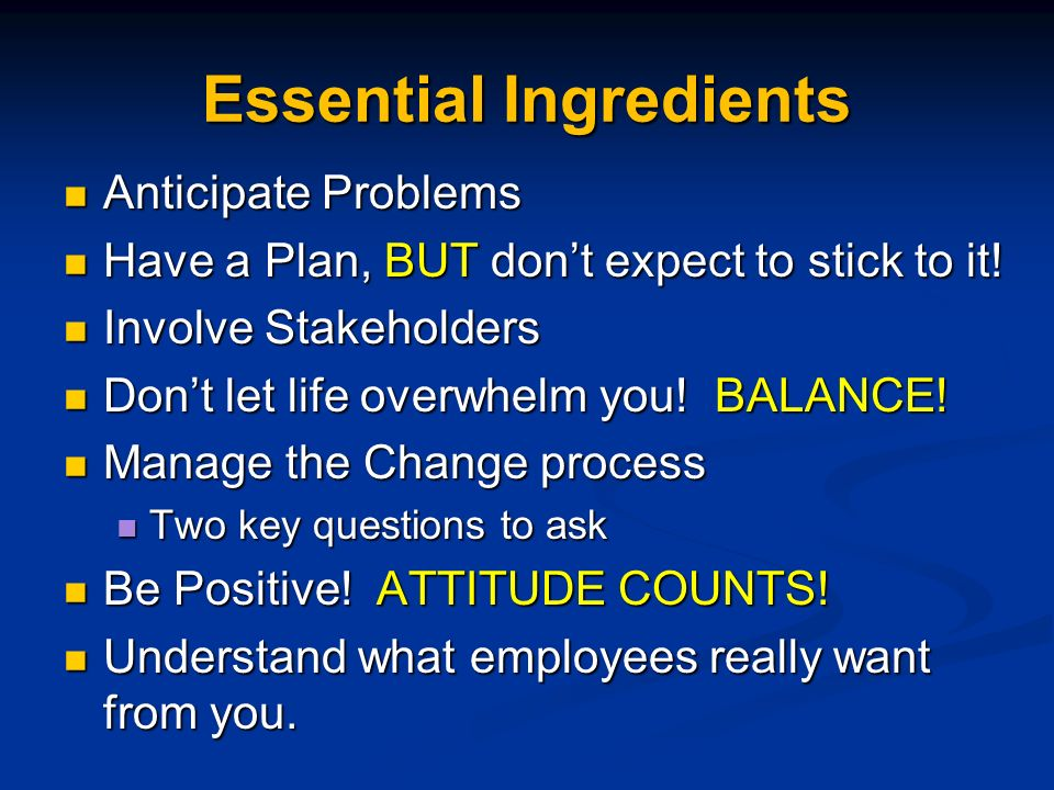 Essential Ingredients Anticipate Problems Anticipate Problems Have a Plan, BUT dont expect to stick to it.