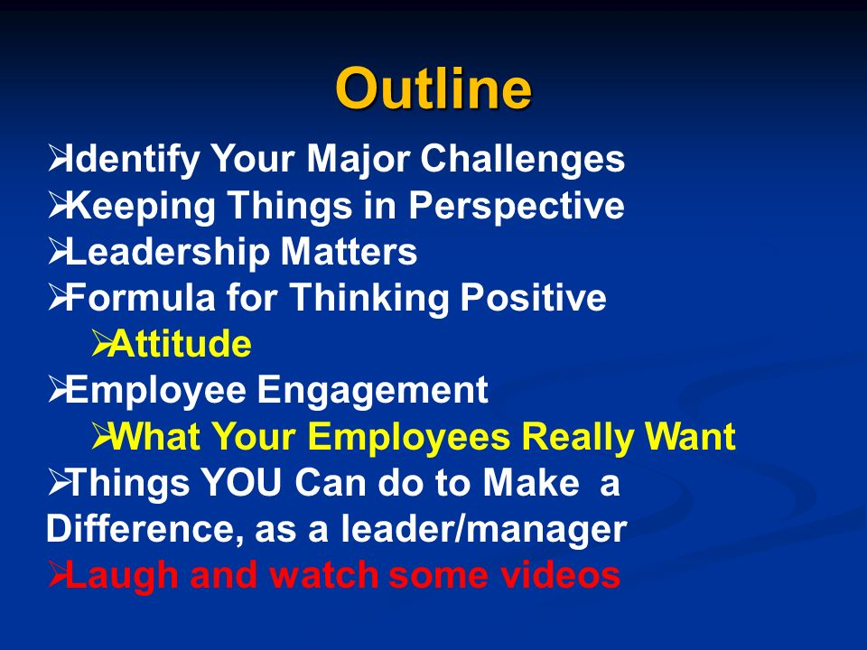Outline Identify Your Major Challenges Keeping Things in Perspective Leadership Matters Formula for Thinking Positive Attitude Employee Engagement What Your Employees Really Want Things YOU Can do to Make a Difference, as a leader/manager Laugh and watch some videos