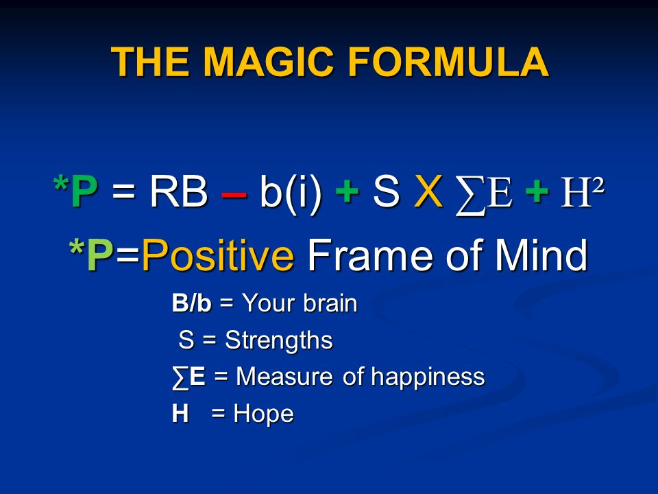 THE MAGIC FORMULA *P = RB – b(i) + S X E + H² *P=Positive Frame of Mind B/b = Your brain S = Strengths S = Strengths E = Measure of happiness H = Hope