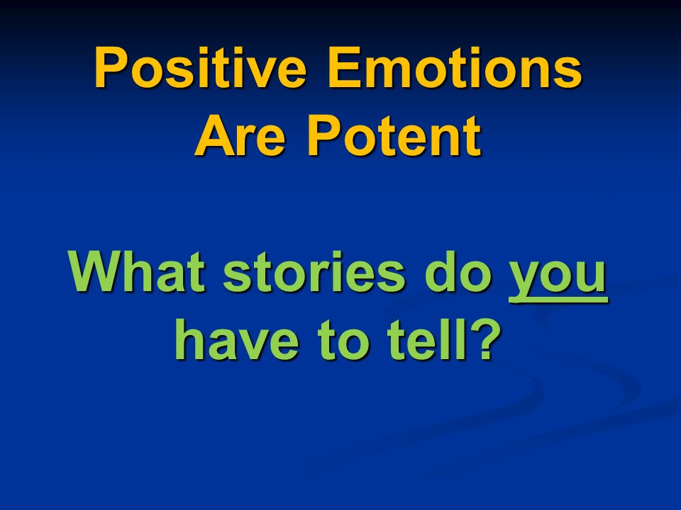 Positive Emotions Are Potent What stories do you have to tell