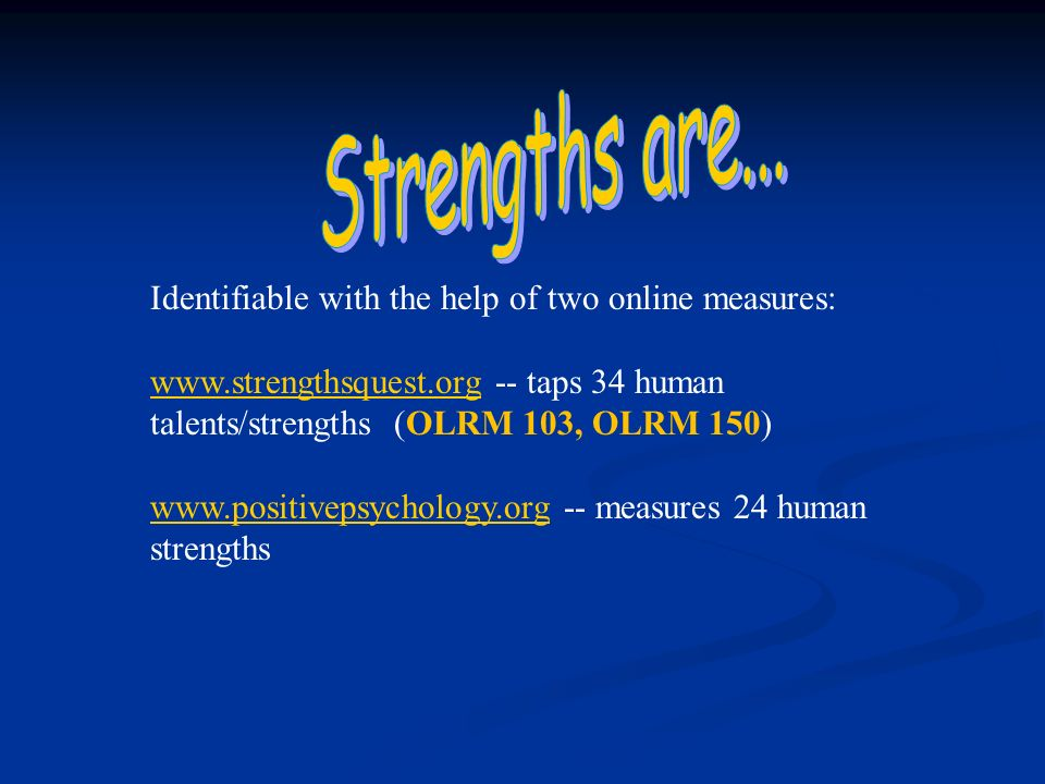 Identifiable with the help of two online measures: www.strengthsquest.orgwww.strengthsquest.org -- taps 34 human talents/strengths (OLRM 103, OLRM 150) www.positivepsychology.orgwww.positivepsychology.org -- measures 24 human strengths