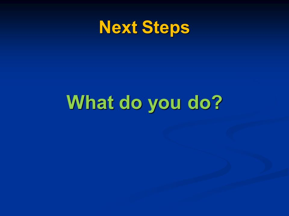 Next Steps What do you do
