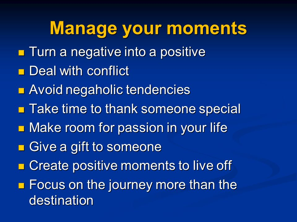 Manage your moments Turn a negative into a positive Turn a negative into a positive Deal with conflict Deal with conflict Avoid negaholic tendencies Avoid negaholic tendencies Take time to thank someone special Take time to thank someone special Make room for passion in your life Make room for passion in your life Give a gift to someone Give a gift to someone Create positive moments to live off Create positive moments to live off Focus on the journey more than the destination Focus on the journey more than the destination
