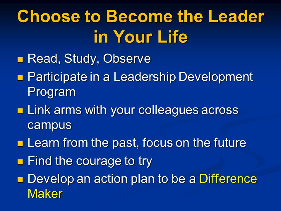 Choose to Become the Leader in Your Life Read, Study, Observe Read, Study, Observe Participate in a Leadership Development Program Participate in a Leadership Development Program Link arms with your colleagues across campus Link arms with your colleagues across campus Learn from the past, focus on the future Learn from the past, focus on the future Find the courage to try Find the courage to try Develop an action plan to be a Difference Maker Develop an action plan to be a Difference Maker