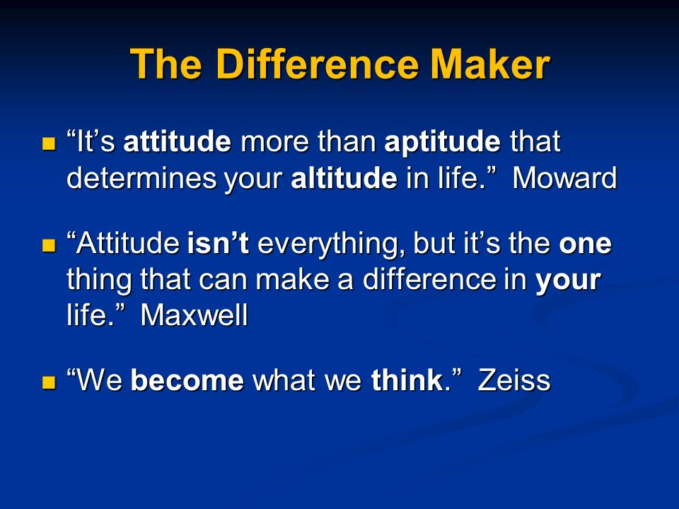 The Difference Maker Its attitude more than aptitude that determines your altitude in life.