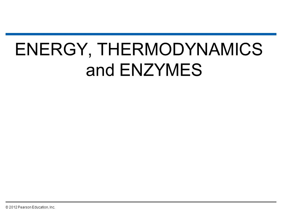 ENERGY, THERMODYNAMICS and ENZYMES © 2012 Pearson Education, Inc.