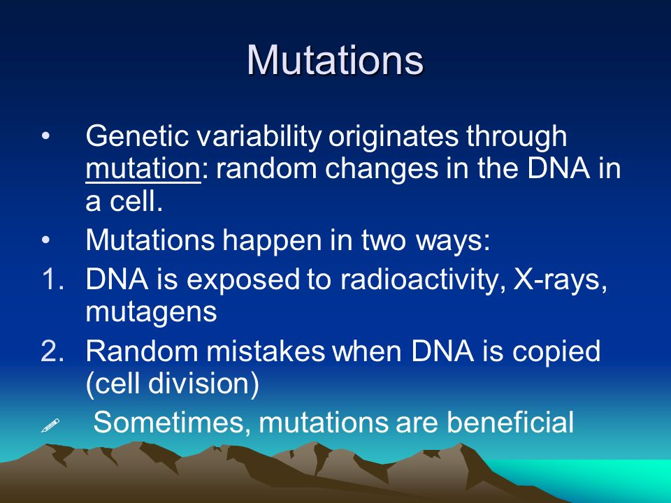Mutations Genetic variability originates through mutation: random changes in the DNA in a cell. Mutations happen in two ways: 1.DNA is exposed to radi
