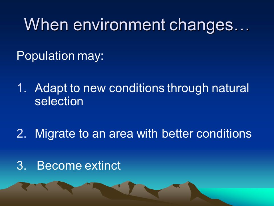 When environment changes… Population may: 1.Adapt to new conditions through natural selection 2.Migrate to an area with better conditions 3. Become ex