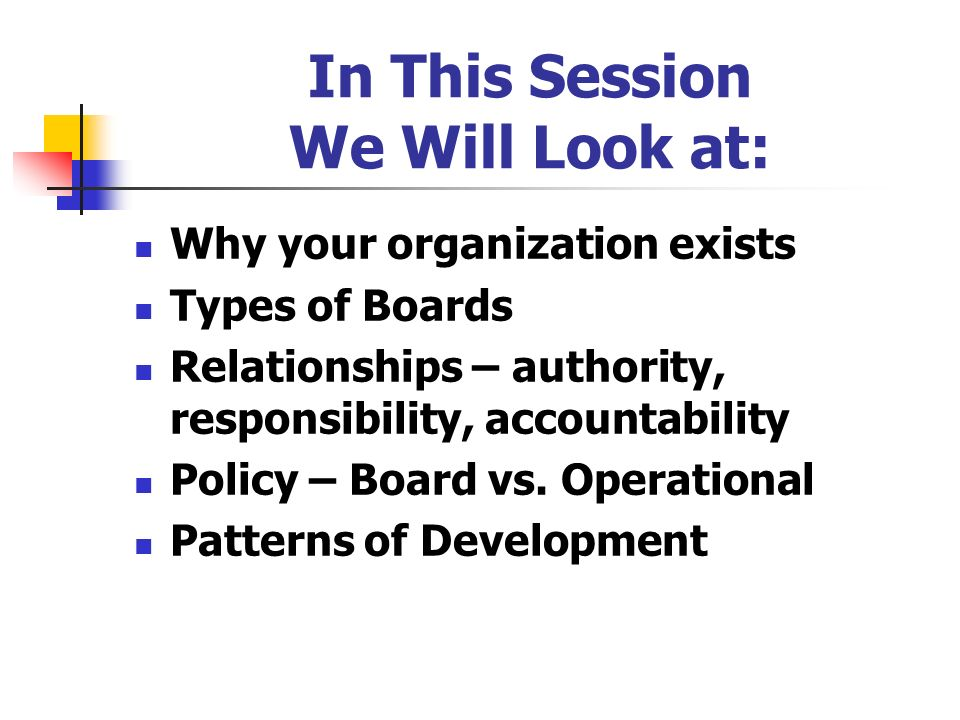 In This Session We Will Look at: Why your organization exists Types of Boards Relationships – authority, responsibility, accountability Policy – Board
